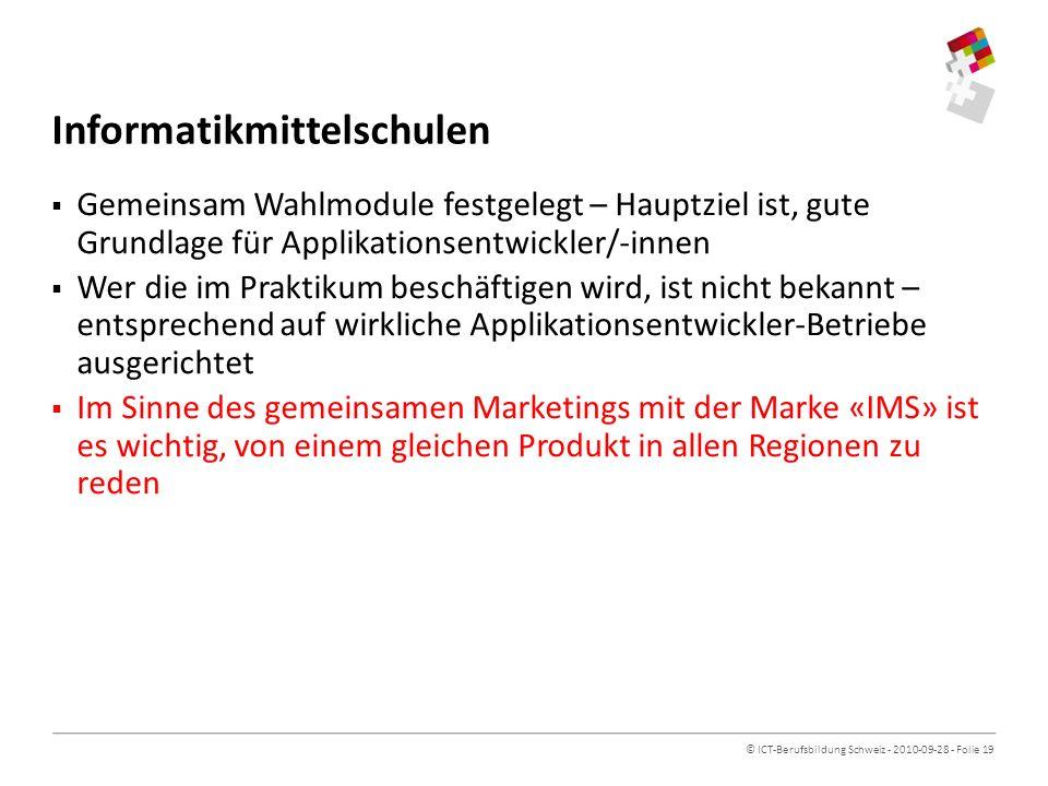 © ICT-Berufsbildung Schweiz - 2010-09-28 - Folie 19 Informatikmittelschulen Gemeinsam Wahlmodule festgelegt – Hauptziel ist, gute Grundlage für Applikationsentwickler/-innen Wer die im Praktikum beschäftigen wird, ist nicht bekannt – entsprechend auf wirkliche Applikationsentwickler-Betriebe ausgerichtet Im Sinne des gemeinsamen Marketings mit der Marke «IMS» ist es wichtig, von einem gleichen Produkt in allen Regionen zu reden