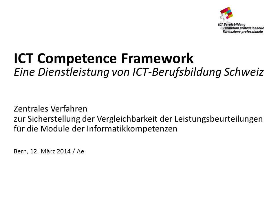ICT Competence Framework Eine Dienstleistung von ICT-Berufsbildung Schweiz Zentrales Verfahren zur Sicherstellung der Vergleichbarkeit der Leistungsbeurteilungen für die Module der Informatikkompetenzen Bern, 12.