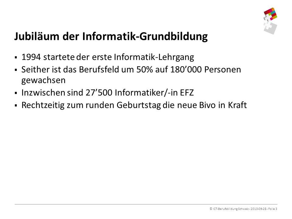 © ICT-Berufsbildung Schweiz - 2010-09-28 - Folie 3 Jubiläum der Informatik-Grundbildung 1994 startete der erste Informatik-Lehrgang Seither ist das Berufsfeld um 50% auf 180000 Personen gewachsen Inzwischen sind 27500 Informatiker/-in EFZ Rechtzeitig zum runden Geburtstag die neue Bivo in Kraft