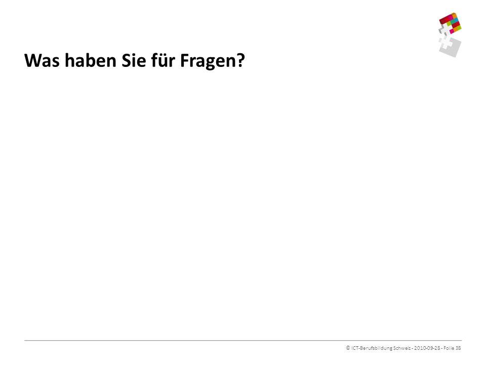 © ICT-Berufsbildung Schweiz - 2010-09-28 - Folie 38 Was haben Sie für Fragen?