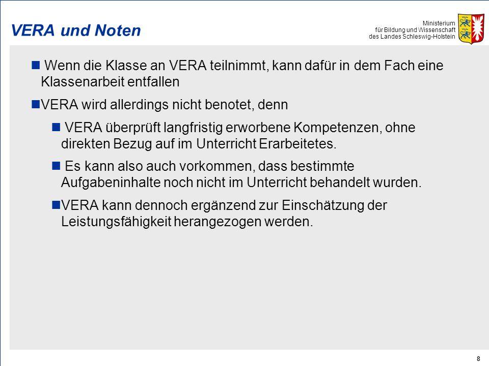 Ministerium für Bildung und Wissenschaft des Landes Schleswig-Holstein 8 VERA und Noten Wenn die Klasse an VERA teilnimmt, kann dafür in dem Fach eine Klassenarbeit entfallen VERA wird allerdings nicht benotet, denn VERA überprüft langfristig erworbene Kompetenzen, ohne direkten Bezug auf im Unterricht Erarbeitetes.