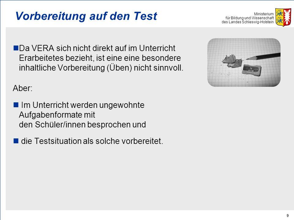 Ministerium für Bildung und Wissenschaft des Landes Schleswig-Holstein 9 Vorbereitung auf den Test Da VERA sich nicht direkt auf im Unterricht Erarbeitetes bezieht, ist eine eine besondere inhaltliche Vorbereitung (Üben) nicht sinnvoll.