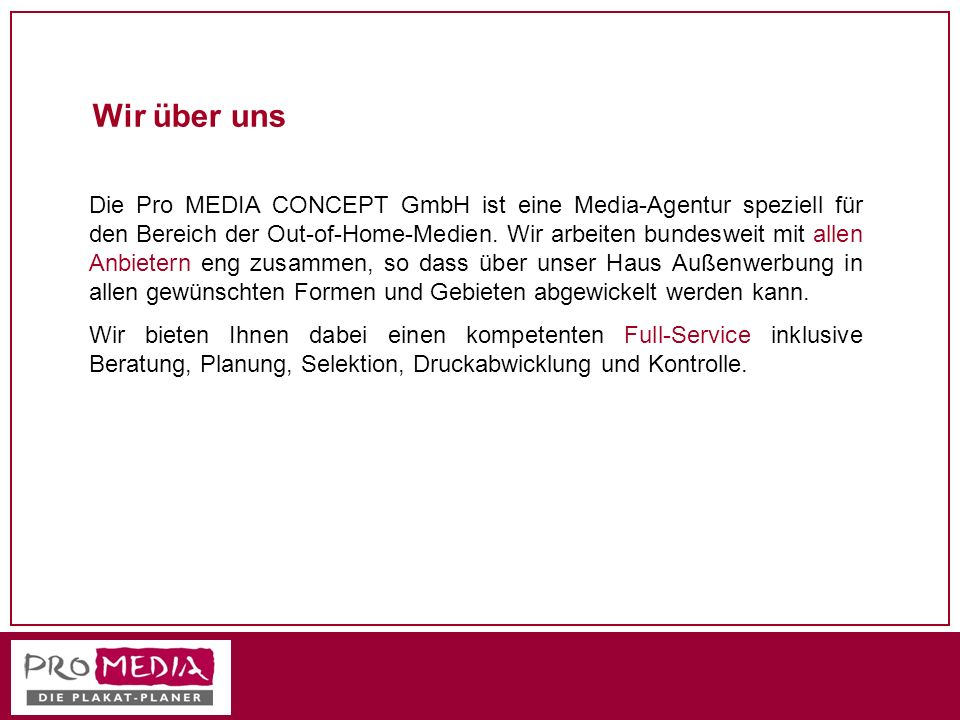 Wir über uns Die Pro MEDIA CONCEPT GmbH ist eine Media-Agentur speziell für den Bereich der Out-of-Home-Medien. Wir arbeiten bundesweit mit allen Anbi