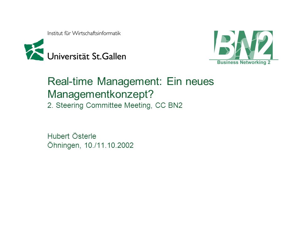 Real-time Management: Ein neues Managementkonzept? 2. Steering Committee Meeting, CC BN2 Hubert Österle Öhningen, 10./11.10.2002