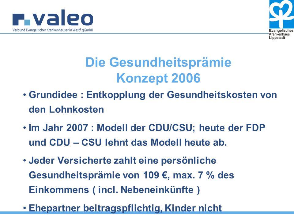 Die Gesundheitsprämie Konzept 2006 Grundidee : Entkopplung der Gesundheitskosten von den Lohnkosten Im Jahr 2007 : Modell der CDU/CSU; heute der FDP und CDU – CSU lehnt das Modell heute ab.