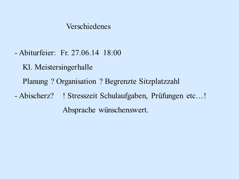 Verschiedenes - Abiturfeier: Fr. 27.06.14 18:00 Kl. Meistersingerhalle Planung ? Organisation ? Begrenzte Sitzplatzzahl - Abischerz? ! Stresszeit Schu