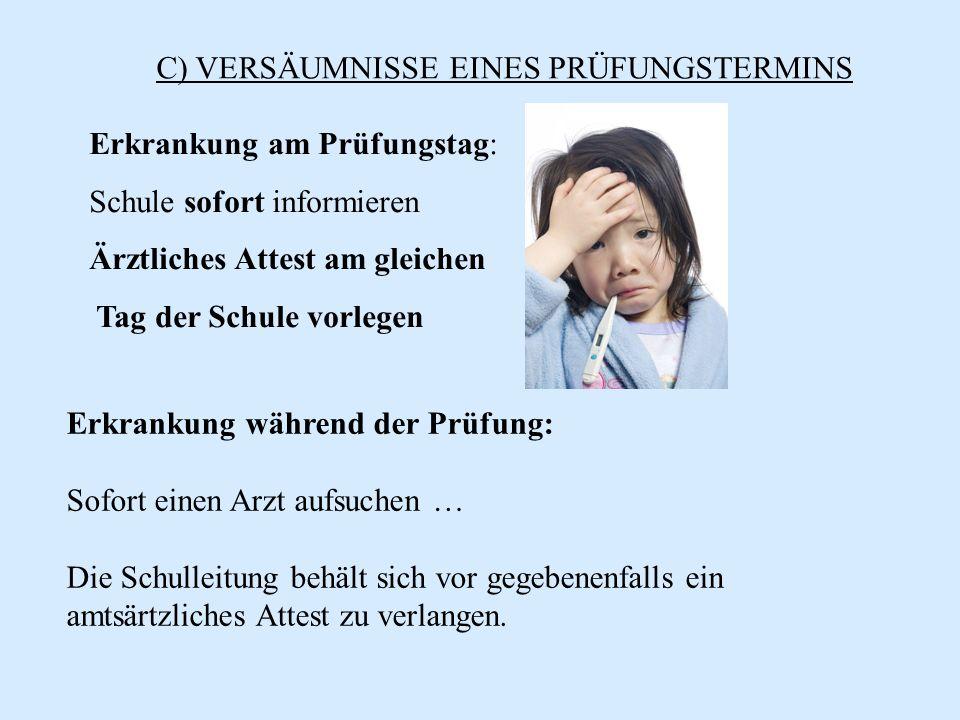 C) VERSÄUMNISSE EINES PRÜFUNGSTERMINS Erkrankung am Prüfungstag: Schule sofort informieren Ärztliches Attest am gleichen Tag der Schule vorlegen Erkra