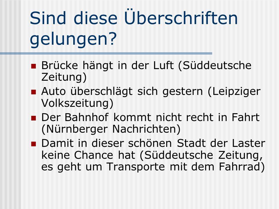 Sind diese Überschriften gelungen? Brücke hängt in der Luft (Süddeutsche Zeitung) Auto überschlägt sich gestern (Leipziger Volkszeitung) Der Bahnhof k