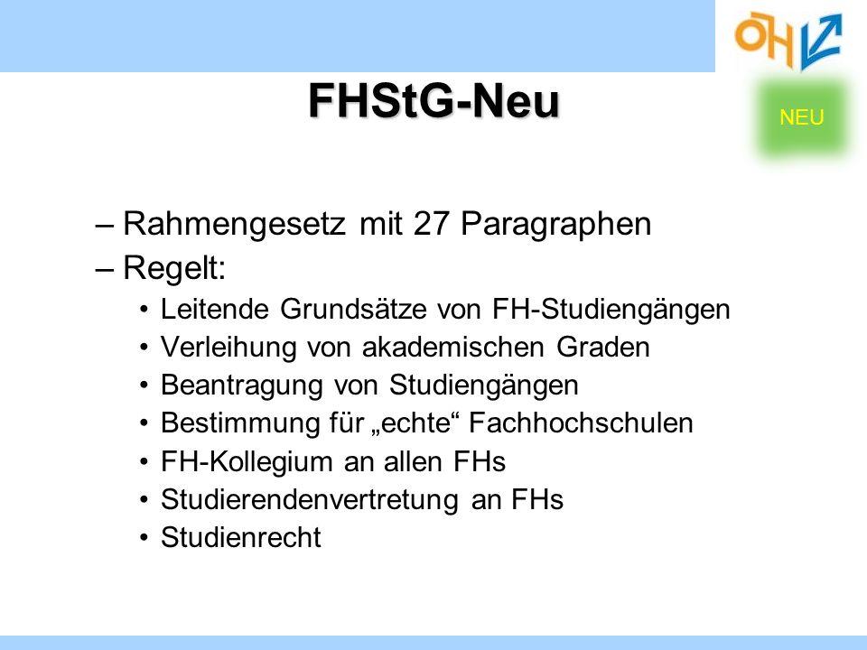 FHStG-Neu –Rahmengesetz mit 27 Paragraphen –Regelt: Leitende Grundsätze von FH-Studiengängen Verleihung von akademischen Graden Beantragung von Studie