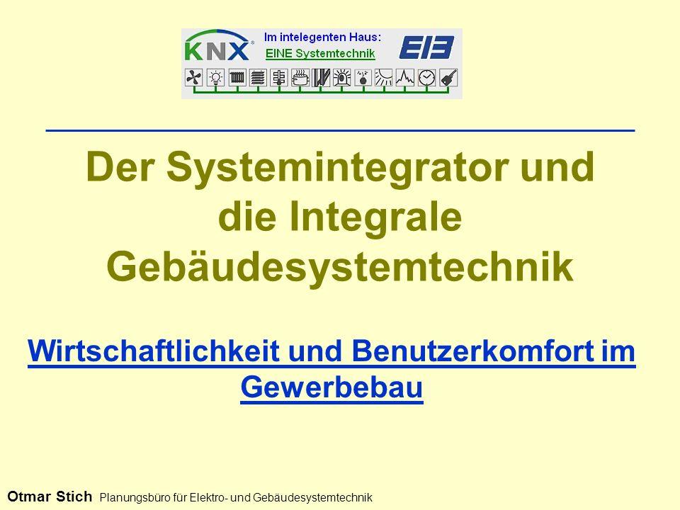 Der Systemintegrator und die Integrale Gebäudesystemtechnik Wirtschaftlichkeit und Benutzerkomfort im Gewerbebau Otmar Stich Planungsbüro für Elektro- und Gebäudesystemtechnik