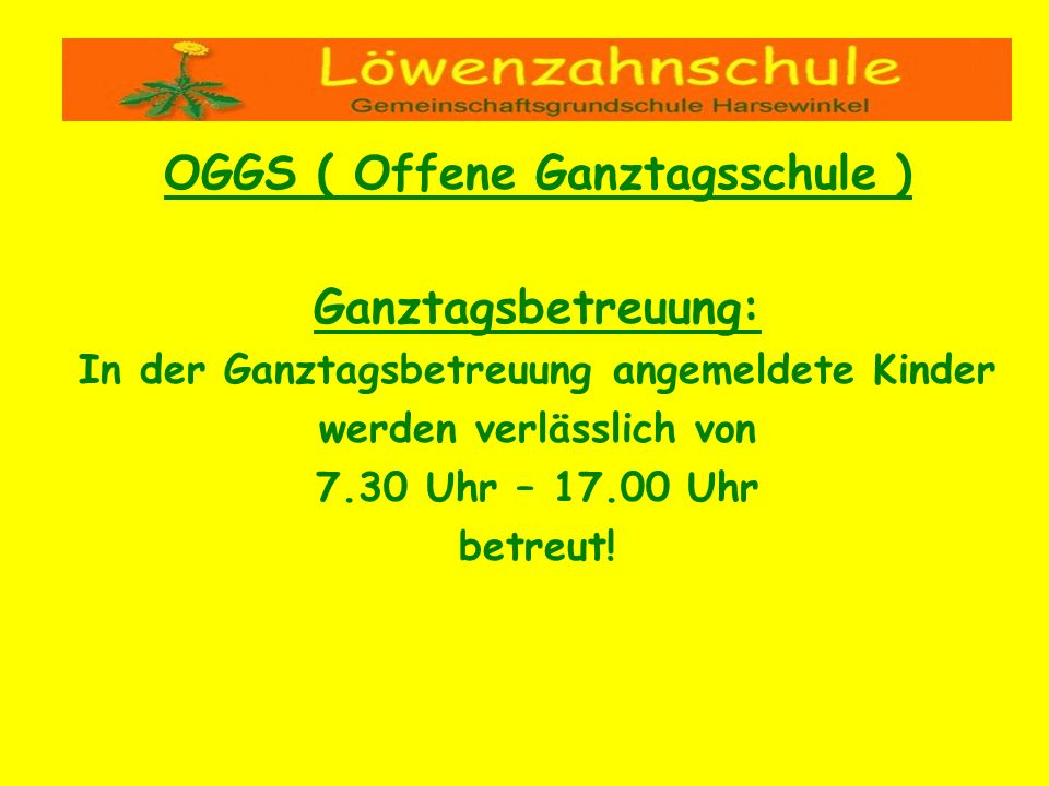 OGGS ( Offene Ganztagsschule ) Ganztagsbetreuung: In der Ganztagsbetreuung angemeldete Kinder werden verlässlich von 7.30 Uhr – 17.00 Uhr betreut!