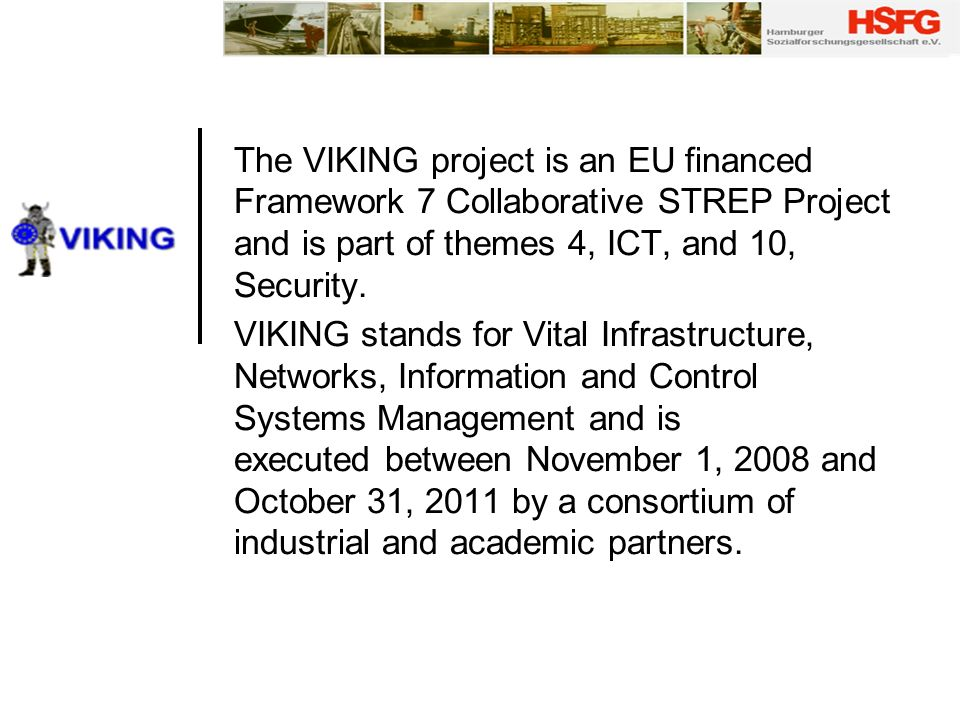 The VIKING project is an EU financed Framework 7 Collaborative STREP Project and is part of themes 4, ICT, and 10, Security. VIKING stands for Vital I