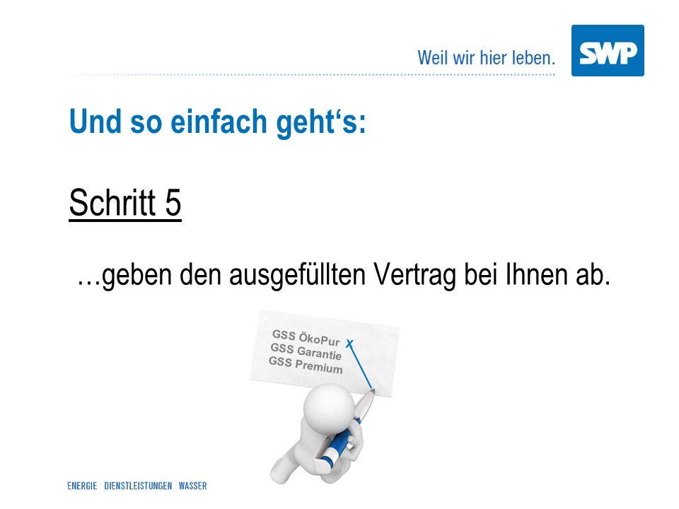 Und so einfach gehts: Schritt 5 …geben den ausgefüllten Vertrag bei Ihnen ab. GSS ÖkoPur X GSS Garantie GSS Premium