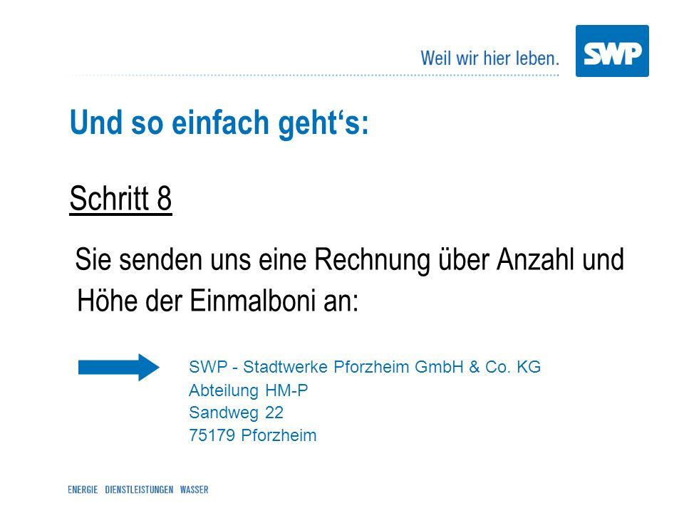 Und so einfach gehts: Schritt 8 Sie senden uns eine Rechnung über Anzahl und Höhe der Einmalboni an: SWP - Stadtwerke Pforzheim GmbH & Co. KG Abteilun
