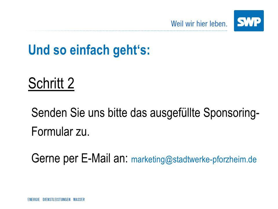 Und so einfach gehts: Schritt 2 Senden Sie uns bitte das ausgefüllte Sponsoring- Formular zu. Gerne per E-Mail an: marketing@stadtwerke-pforzheim.de