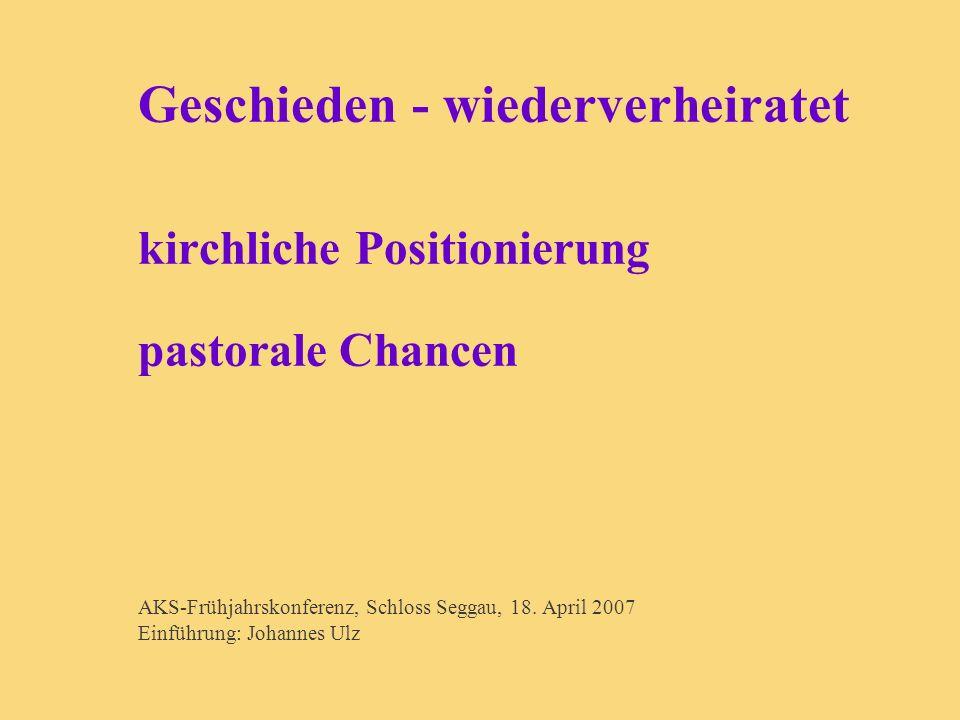 Geschieden - wiederverheiratet kirchliche Positionierung pastorale Chancen AKS-Frühjahrskonferenz, Schloss Seggau, 18. April 2007 Einführung: Johannes