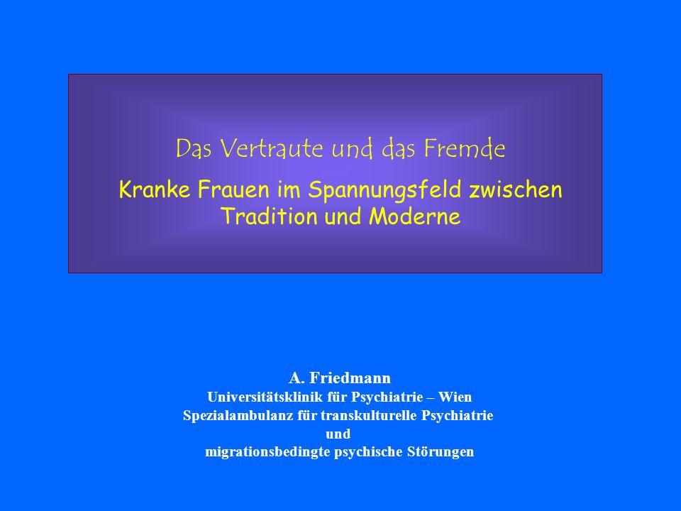 Das Vertraute und das Fremde Kranke Frauen im Spannungsfeld zwischen Tradition und Moderne A. Friedmann Universitätsklinik für Psychiatrie – Wien Spez
