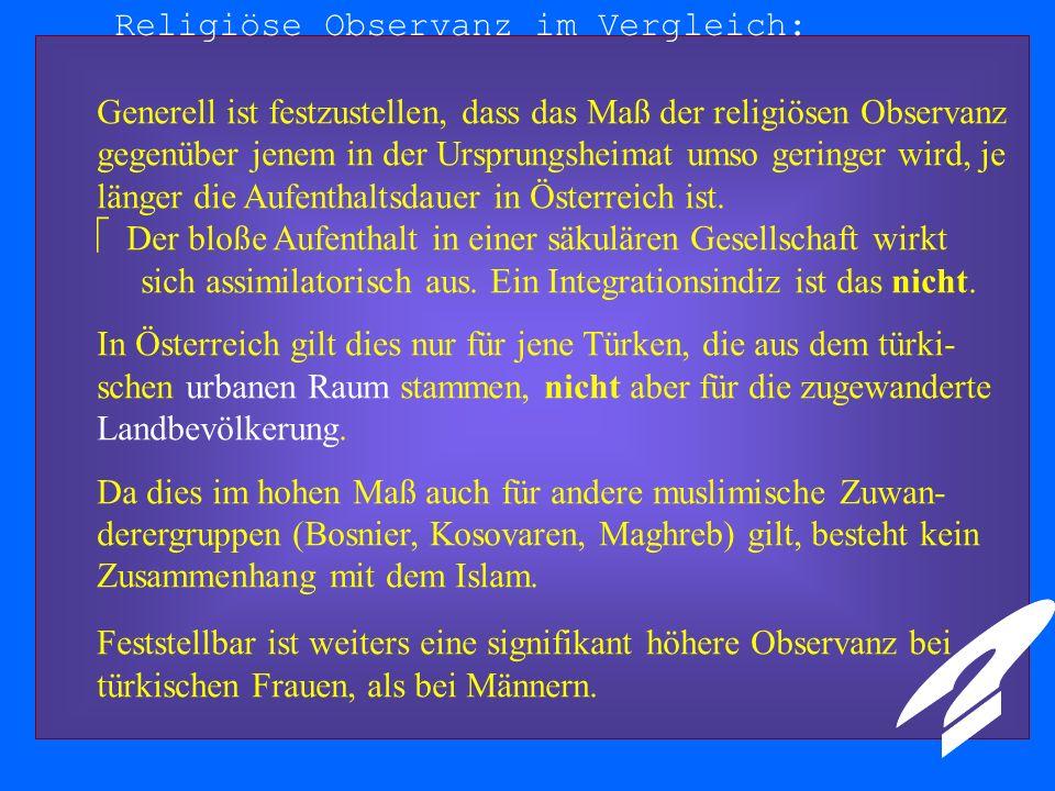 Religiöse Observanz im Vergleich: Generell ist festzustellen, dass das Maß der religiösen Observanz gegenüber jenem in der Ursprungsheimat umso geringer wird, je länger die Aufenthaltsdauer in Österreich ist.