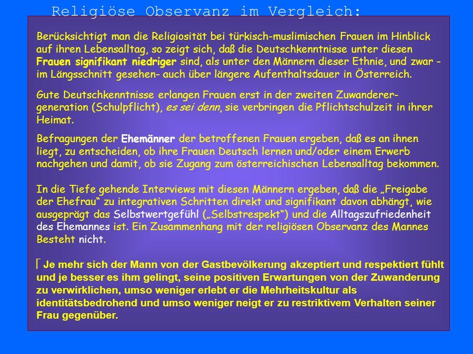Religiöse Observanz im Vergleich: Berücksichtigt man die Religiosität bei türkisch-muslimischen Frauen im Hinblick auf ihren Lebensalltag, so zeigt sich, daß die Deutschkenntnisse unter diesen Frauen signifikant niedriger sind, als unter den Männern dieser Ethnie, und zwar - im Längsschnitt gesehen- auch über längere Aufenthaltsdauer in Österreich.