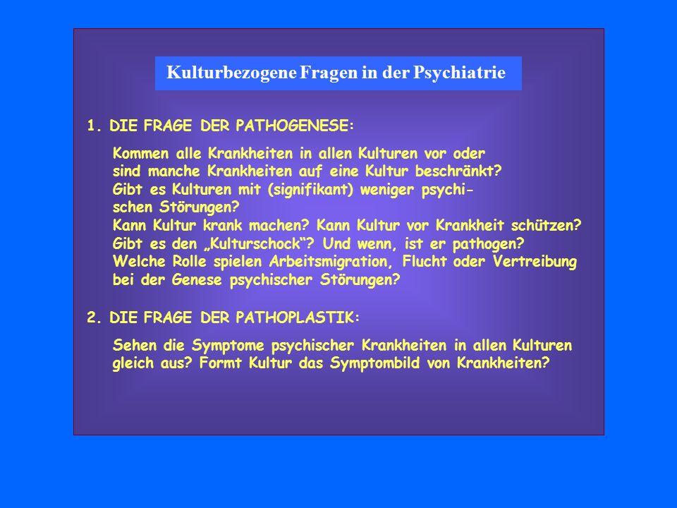 Kulturbezogene Fragen in der Psychiatrie 1. DIE FRAGE DER PATHOGENESE: Kommen alle Krankheiten in allen Kulturen vor oder sind manche Krankheiten auf