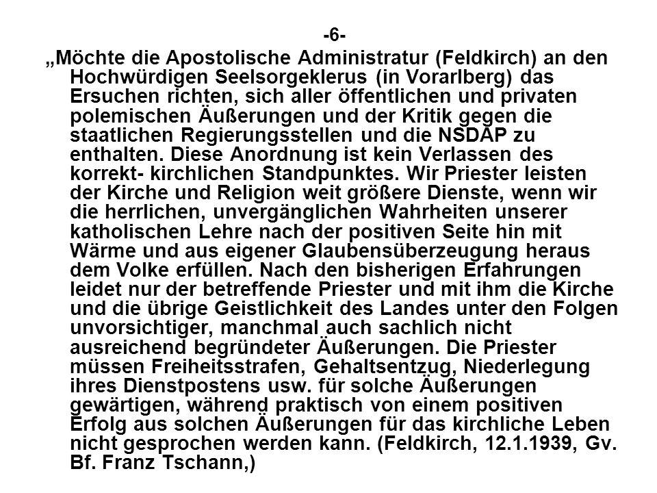 -6- Möchte die Apostolische Administratur (Feldkirch) an den Hochwürdigen Seelsorgeklerus (in Vorarlberg) das Ersuchen richten, sich aller öffentlichen und privaten polemischen Äußerungen und der Kritik gegen die staatlichen Regierungsstellen und die NSDAP zu enthalten.
