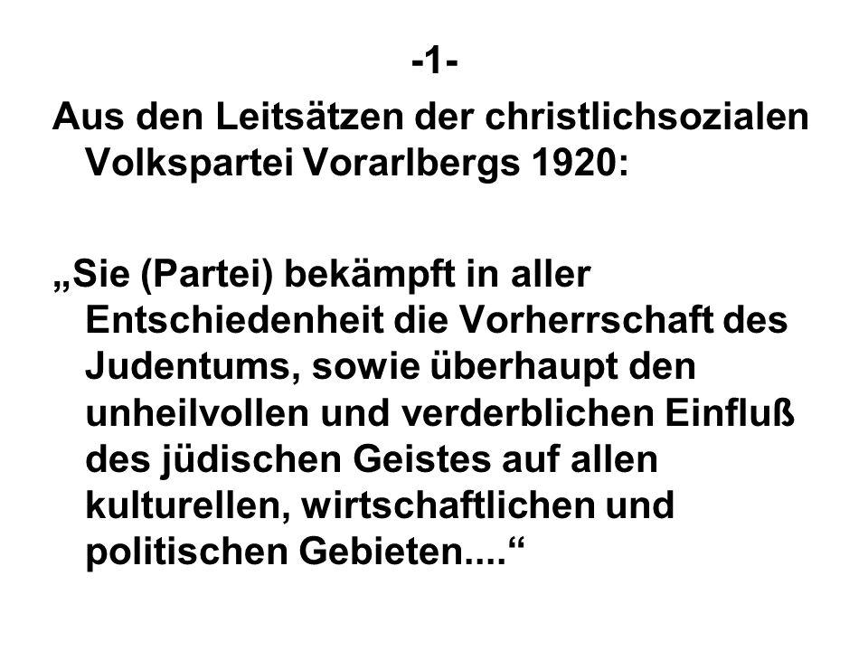 -1- Aus den Leitsätzen der christlichsozialen Volkspartei Vorarlbergs 1920: Sie (Partei) bekämpft in aller Entschiedenheit die Vorherrschaft des Judentums, sowie überhaupt den unheilvollen und verderblichen Einfluß des jüdischen Geistes auf allen kulturellen, wirtschaftlichen und politischen Gebieten....