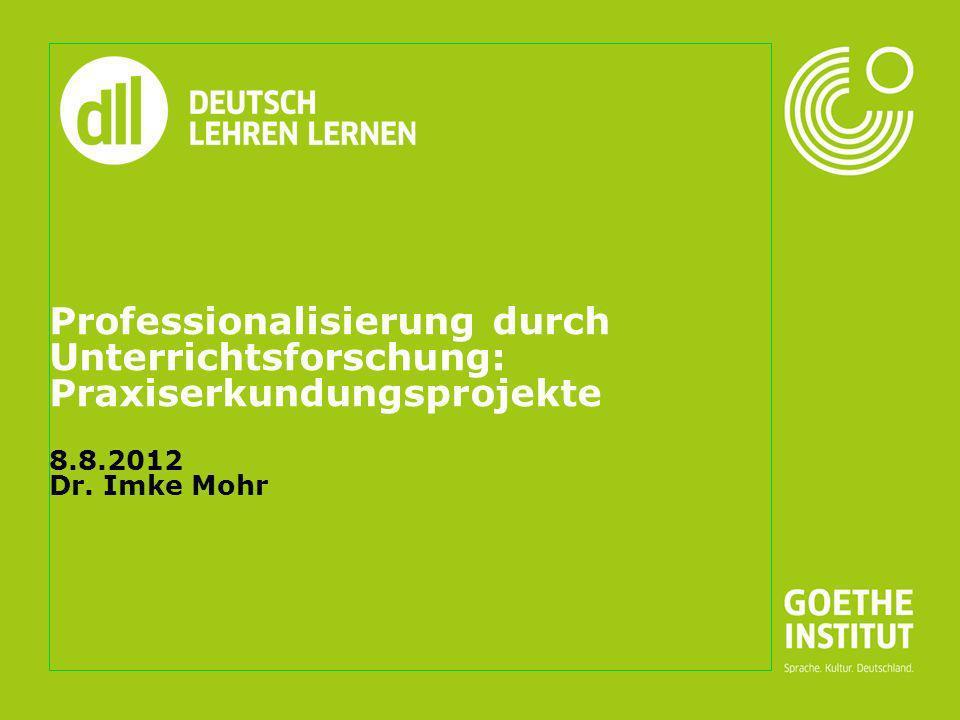 Seite 1 Professionalisierung durch Unterrichtsforschung: Praxiserkundungsprojekte 8.8.2012 Dr. Imke Mohr
