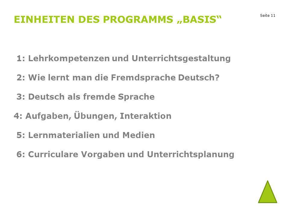 Seite 11 EINHEITEN DES PROGRAMMS BASIS 1: Lehrkompetenzen und Unterrichtsgestaltung 2: Wie lernt man die Fremdsprache Deutsch? 3: Deutsch als fremde S