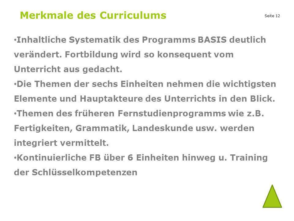 Seite 12 Merkmale des Curriculums Inhaltliche Systematik des Programms BASIS deutlich verändert. Fortbildung wird so konsequent vom Unterricht aus ged