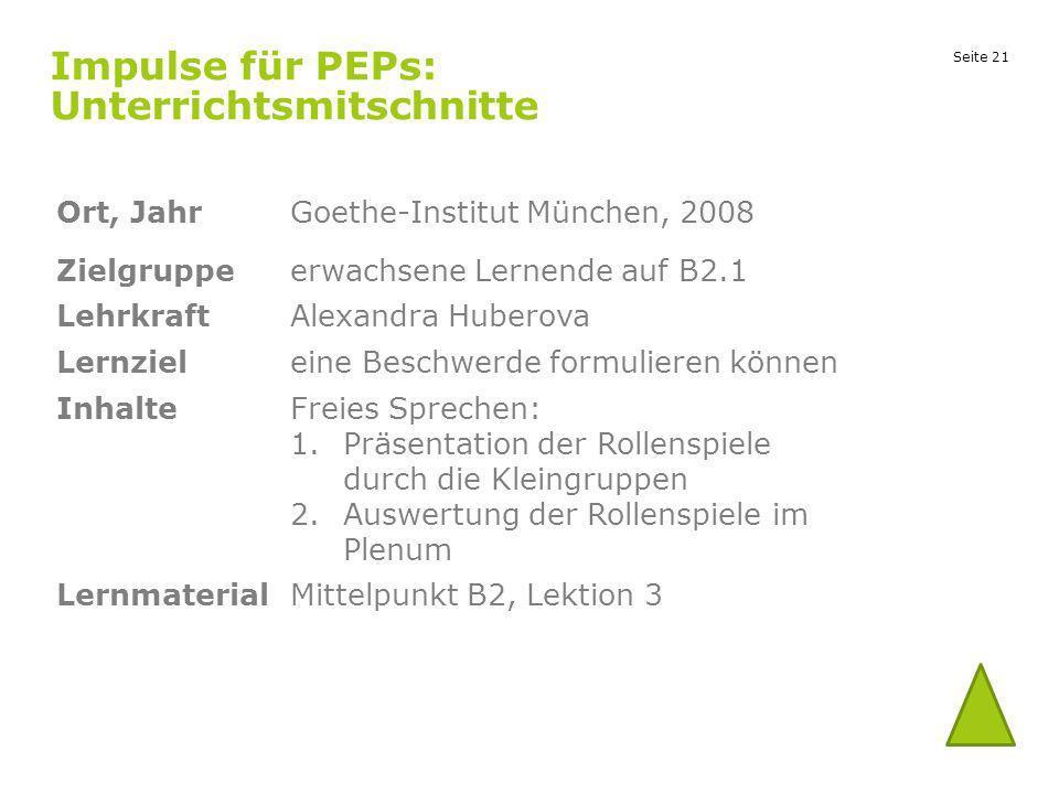 Seite 21 Impulse für PEPs: Unterrichtsmitschnitte Ort, JahrGoethe-Institut München, 2008 Zielgruppeerwachsene Lernende auf B2.1 LehrkraftAlexandra Hub
