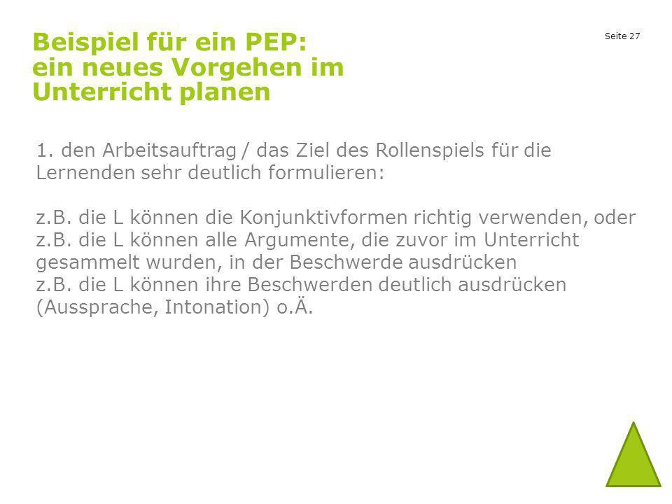 Seite 27 Beispiel für ein PEP: ein neues Vorgehen im Unterricht planen 1. den Arbeitsauftrag / das Ziel des Rollenspiels für die Lernenden sehr deutli
