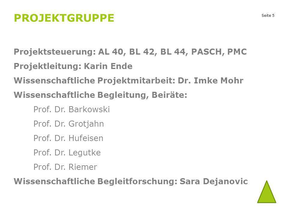 Seite 5 PROJEKTGRUPPE Projektsteuerung: AL 40, BL 42, BL 44, PASCH, PMC Projektleitung: Karin Ende Wissenschaftliche Projektmitarbeit: Dr. Imke Mohr W