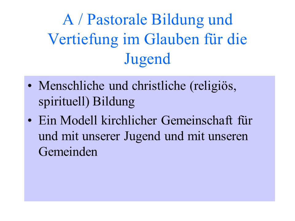 A / Pastorale Bildung und Vertiefung im Glauben für die Jugend Menschliche und christliche (religiös, spirituell) Bildung Ein Modell kirchlicher Gemeinschaft für und mit unserer Jugend und mit unseren Gemeinden