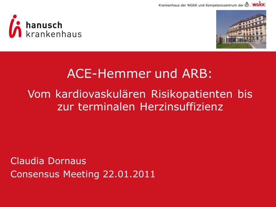 Claudia Dornaus Consensus Meeting 22.01.2011 ACE-Hemmer und ARB: Vom kardiovaskulären Risikopatienten bis zur terminalen Herzinsuffizienz