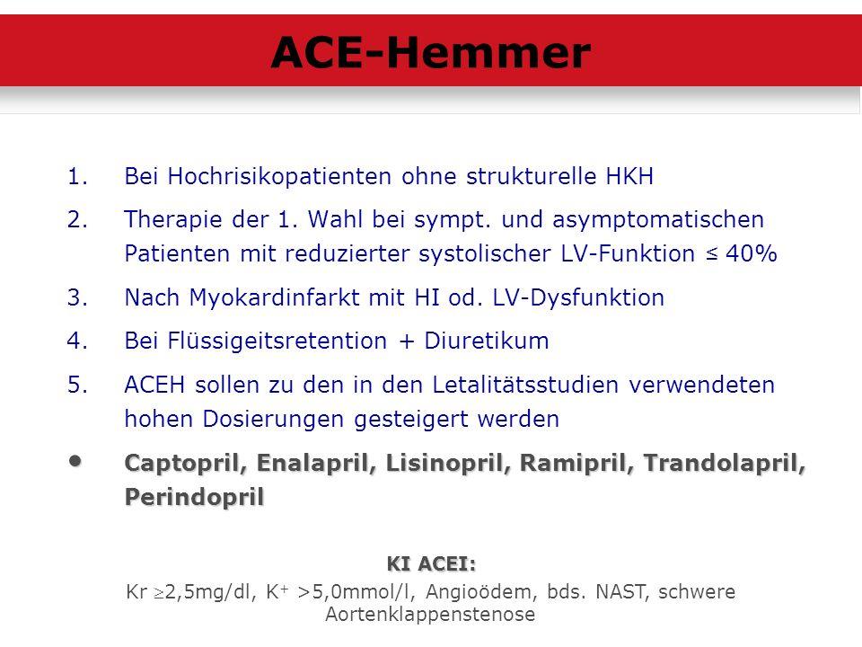 1.Bei Hochrisikopatienten ohne strukturelle HKH 2.Therapie der 1. Wahl bei sympt. und asymptomatischen Patienten mit reduzierter systolischer LV-Funkt