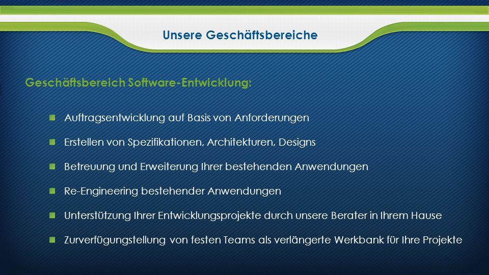 Unsere Geschäftsbereiche Geschäftsbereich Software-Entwicklung: Auftragsentwicklung auf Basis von Anforderungen Erstellen von Spezifikationen, Archite