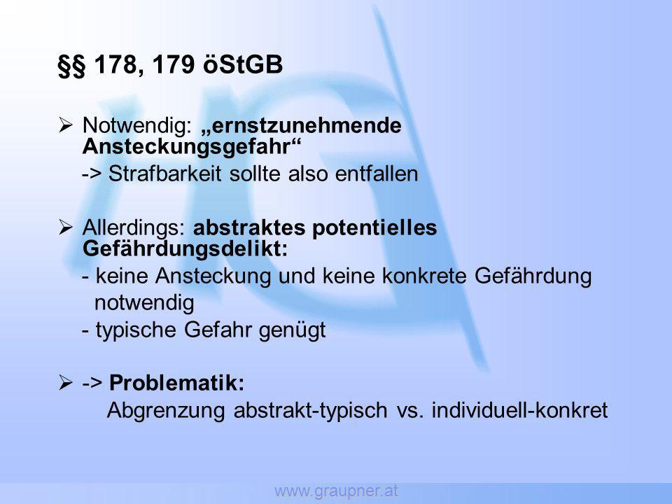 www.graupner.at §§ 178, 179 öStGB Notwendig: ernstzunehmende Ansteckungsgefahr -> Strafbarkeit sollte also entfallen Allerdings: abstraktes potentiell