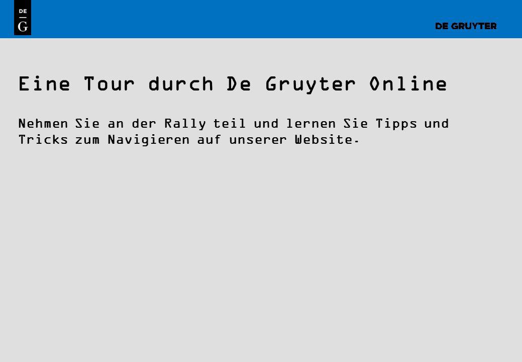 1 Eine Tour durch De Gruyter Online Nehmen Sie an der Rally teil und lernen Sie Tipps und Tricks zum Navigieren auf unserer Website.