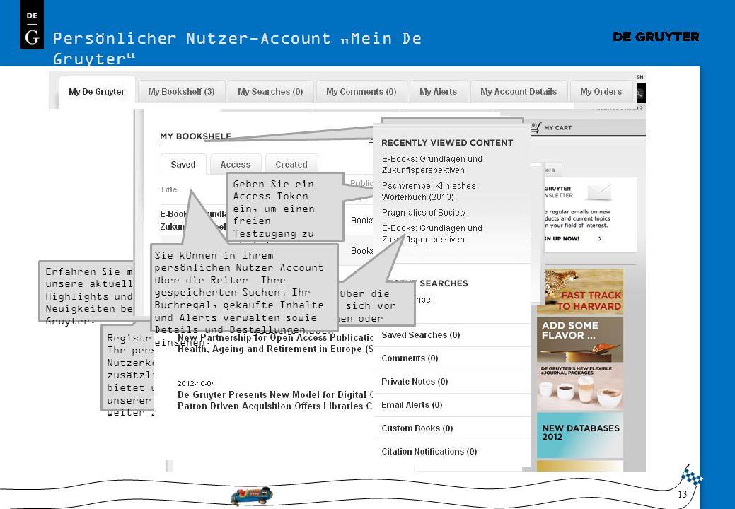 13 Persönlicher Nutzer-Account Mein De Gruyter De Gruyter Online bietet Wissenschaftlern jeder Disziplin zahlreiche Möglichkeiten einfach und effizient mit den Publikationen von De Gruyter zu arbeiten..