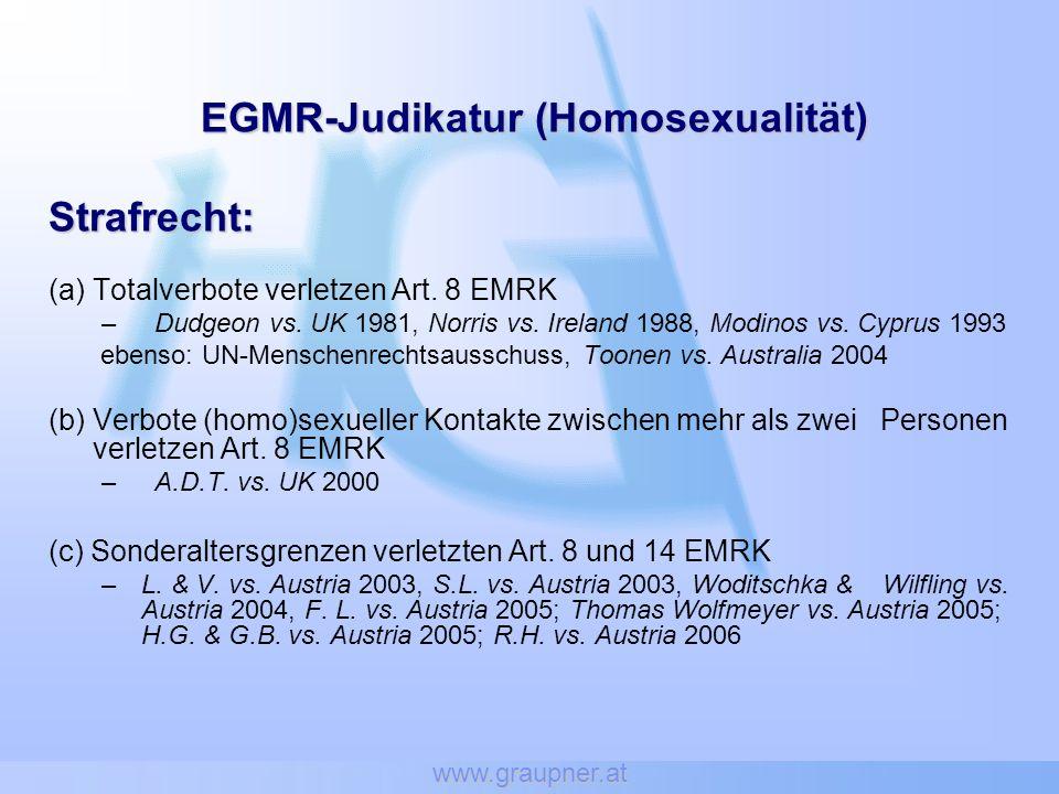 www.graupner.at EGMR-Judikatur (Homosexualität) Strafrecht: (a) Totalverbote verletzen Art. 8 EMRK –Dudgeon vs. UK 1981, Norris vs. Ireland 1988, Modi