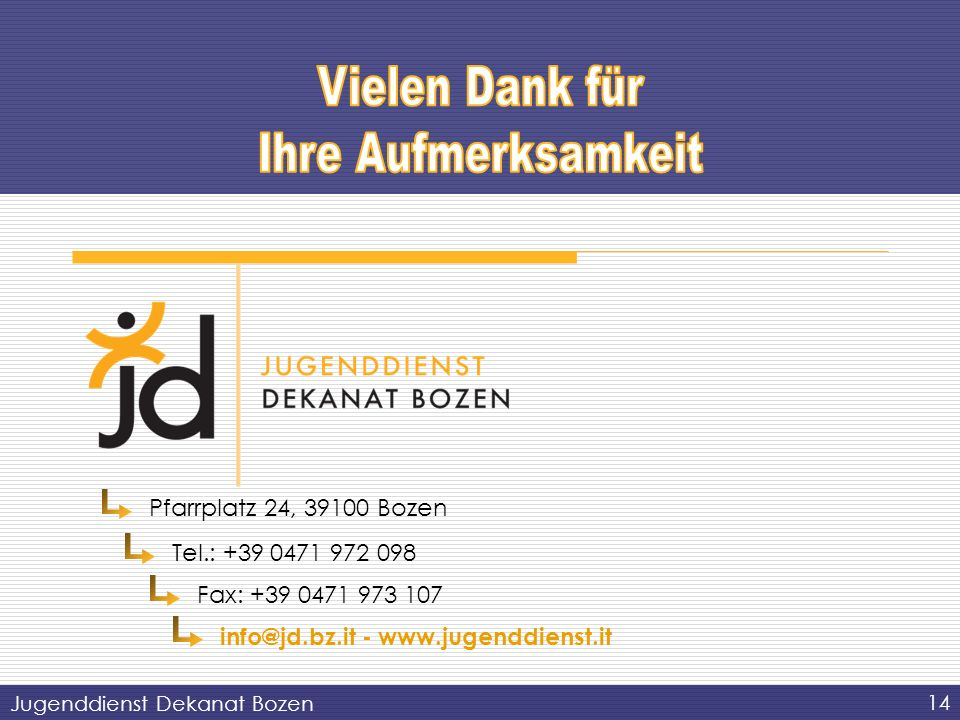 14 Jugenddienst Dekanat Bozen Pfarrplatz 24, 39100 Bozen Tel.: +39 0471 972 098 Fax: +39 0471 973 107 info@jd.bz.it - www.jugenddienst.it