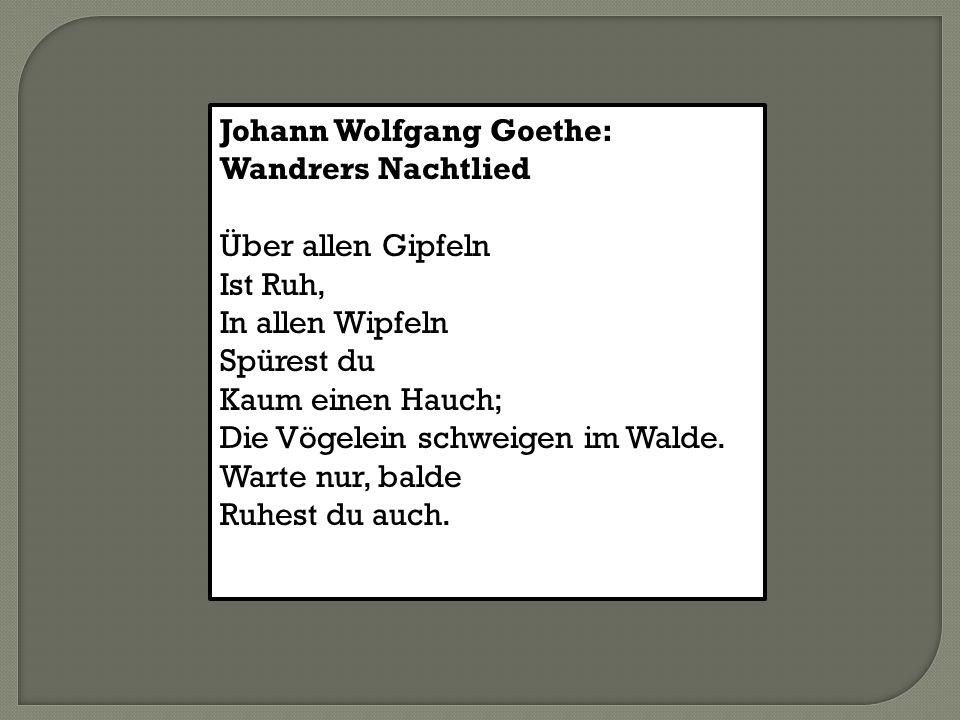 Johann Wolfgang Goethe: Wandrers Nachtlied Über allen Gipfeln Ist Ruh, In allen Wipfeln Spürest du Kaum einen Hauch; Die Vögelein schweigen im Walde.