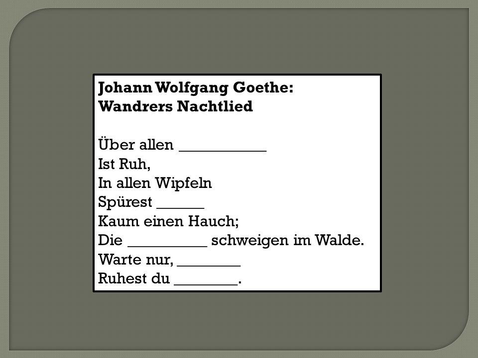 Johann Wolfgang Goethe: Wandrers Nachtlied Über allen ___________ Ist Ruh, In allen Wipfeln Spürest ______ Kaum einen Hauch; Die __________ schweigen