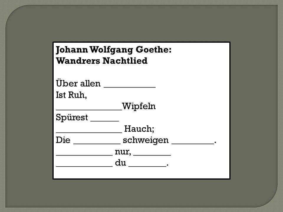 Johann Wolfgang Goethe: Wandrers Nachtlied Über allen ___________ Ist Ruh, ______________Wipfeln Spürest ______ ______________ Hauch; Die __________ s