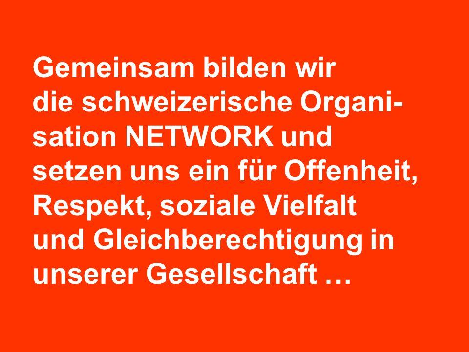 Gemeinsam bilden wir die schweizerische Organi- sation NETWORK und setzen uns ein für Offenheit, Respekt, soziale Vielfalt und Gleichberechtigung in u
