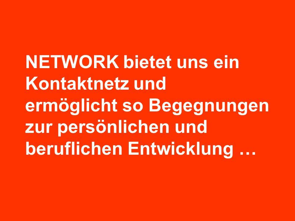 NETWORK bietet uns ein Kontaktnetz und ermöglicht so Begegnungen zur persönlichen und beruflichen Entwicklung …
