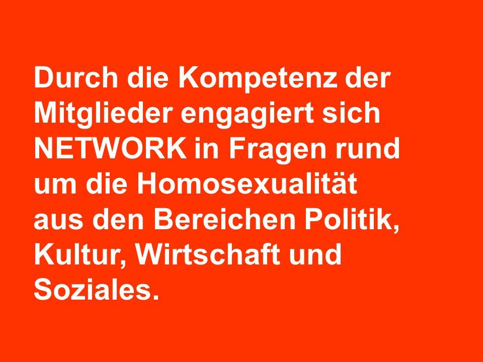 Durch die Kompetenz der Mitglieder engagiert sich NETWORK in Fragen rund um die Homosexualität aus den Bereichen Politik, Kultur, Wirtschaft und Sozia