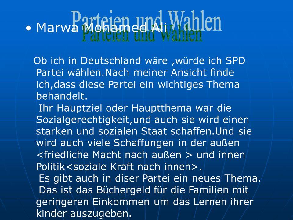 Marwa Mohamed Ali Ob ich in Deutschland w ä re,w ü rde ich SPD Partei w ä hlen.Nach meiner Ansicht finde ich,dass diese Partei ein wichtiges Thema behandelt.