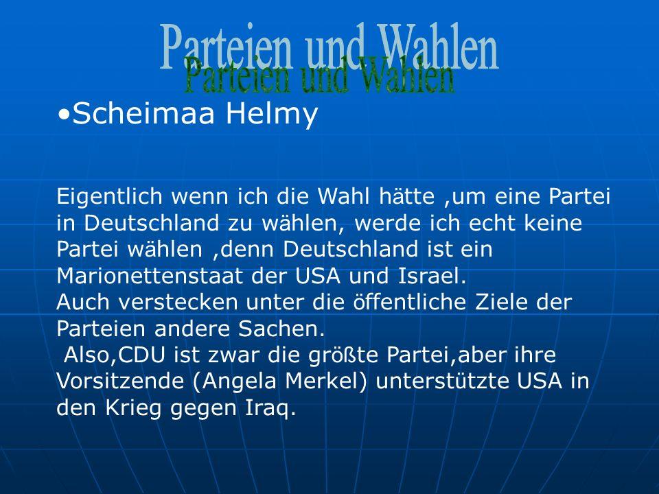 Scheimaa Helmy Eigentlich wenn ich die Wahl h ä tte,um eine Partei in Deutschland zu w ä hlen, werde ich echt keine Partei w ä hlen,denn Deutschland ist ein Marionettenstaat der USA und Israel.