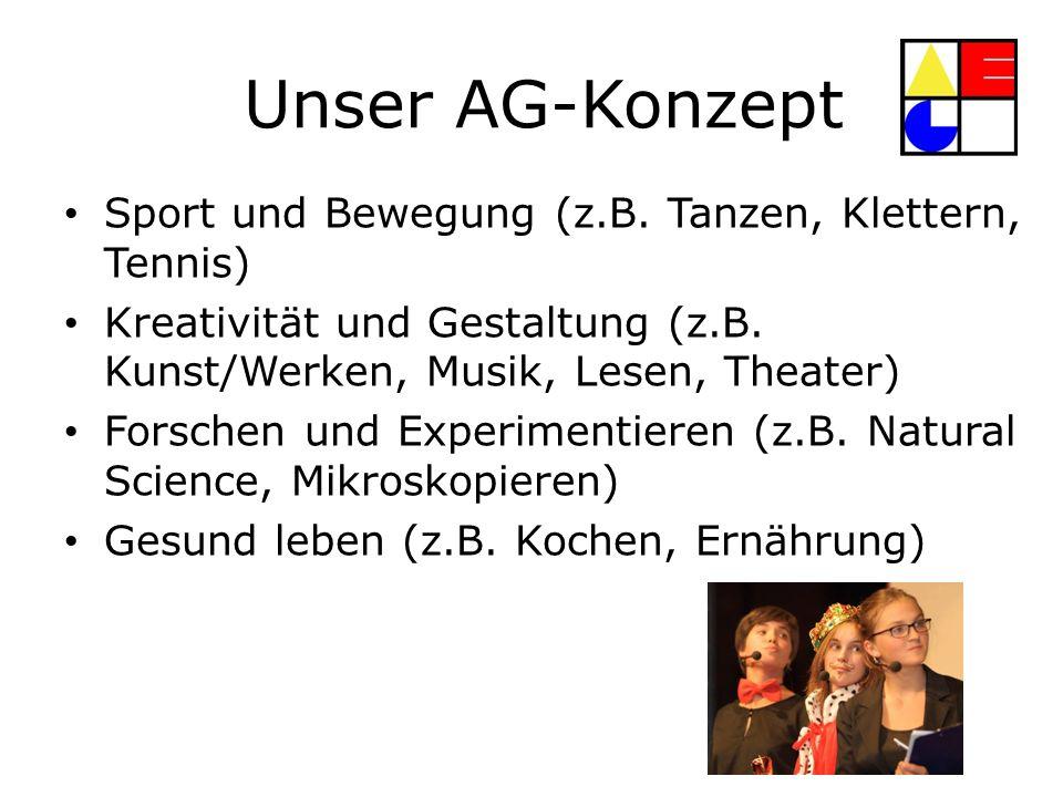 Unser AG-Konzept Sport und Bewegung (z.B. Tanzen, Klettern, Tennis) Kreativität und Gestaltung (z.B. Kunst/Werken, Musik, Lesen, Theater) Forschen und